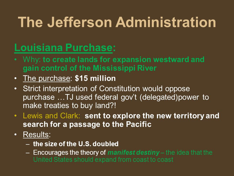 The Jefferson Administration Louisiana Purchase: Why: to create lands for expansion westward and gain control of the Mississippi River The purchase: $15 million Strict interpretation of Constitution would oppose purchase …TJ used federal gov't (delegated)power to make treaties to buy land?.