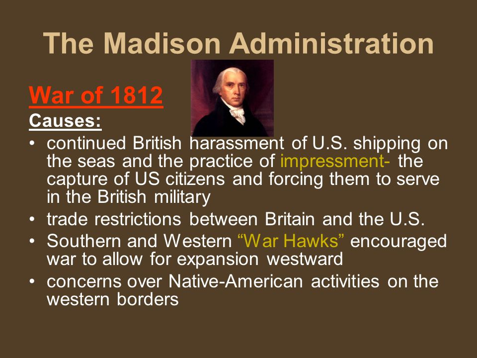 The Madison Administration War of 1812 Causes: continued British harassment of U.S.