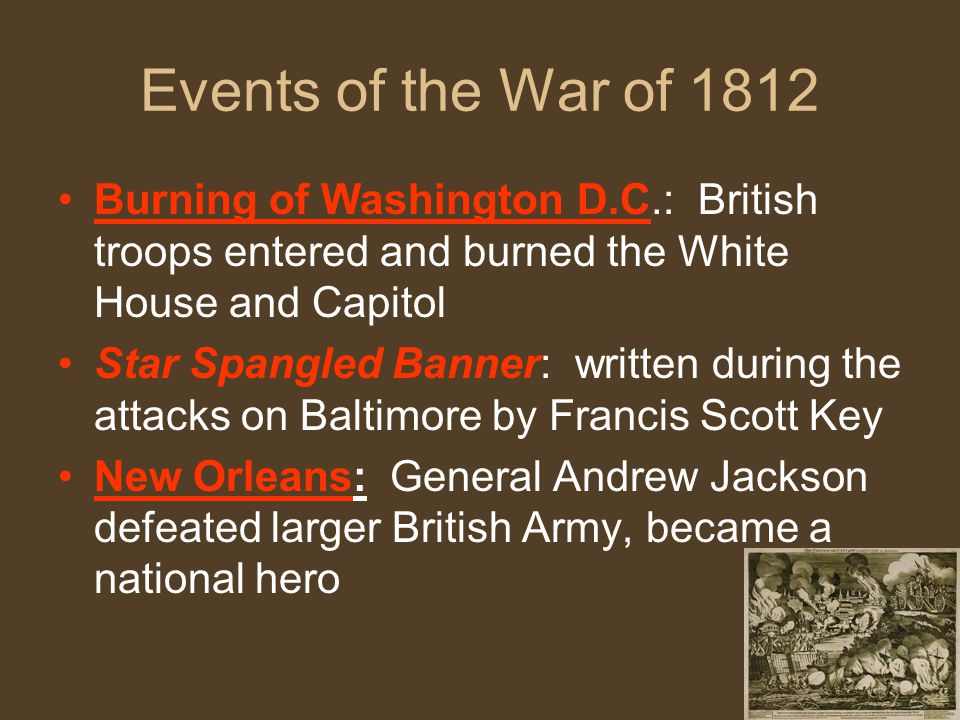 Events of the War of 1812 Burning of Washington D.C.: British troops entered and burned the White House and Capitol Star Spangled Banner: written during the attacks on Baltimore by Francis Scott Key New Orleans: General Andrew Jackson defeated larger British Army, became a national hero