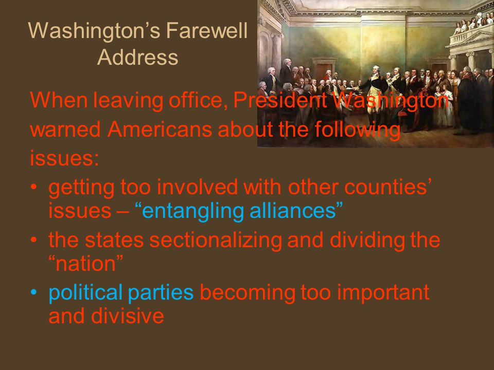 Washington's Farewell Address When leaving office, President Washington warned Americans about the following issues: getting too involved with other counties' issues – entangling alliances the states sectionalizing and dividing the nation political parties becoming too important and divisive