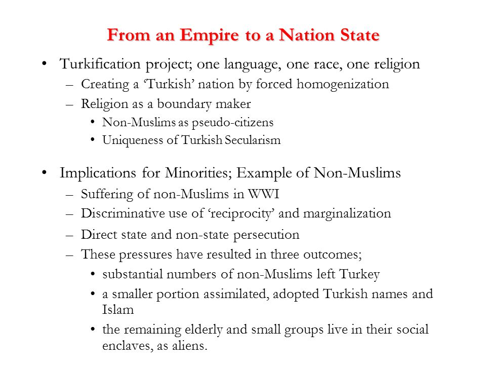 From an Empire to a Nation State Turkification project; one language, one race, one religion –Creating a 'Turkish' nation by forced homogenization –Religion as a boundary maker Non-Muslims as pseudo-citizens Uniqueness of Turkish Secularism Implications for Minorities; Example of Non-Muslims –Suffering of non-Muslims in WWI –Discriminative use of 'reciprocity' and marginalization –Direct state and non-state persecution –These pressures have resulted in three outcomes; substantial numbers of non-Muslims left Turkey a smaller portion assimilated, adopted Turkish names and Islam the remaining elderly and small groups live in their social enclaves, as aliens.