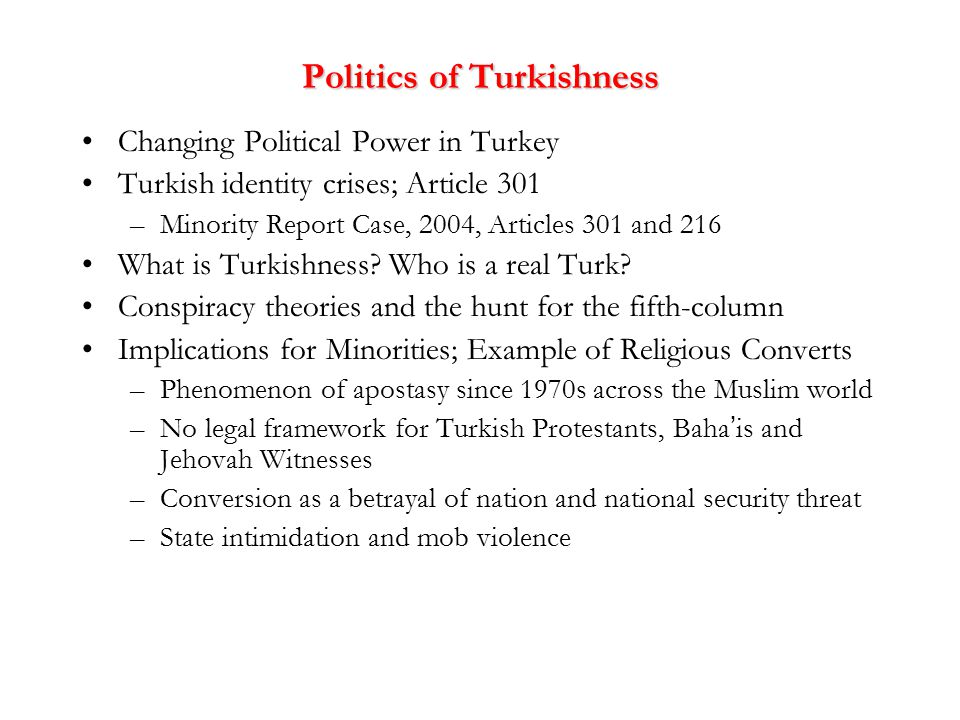 Politics of Turkishness Changing Political Power in Turkey Turkish identity crises; Article 301 –Minority Report Case, 2004, Articles 301 and 216 What is Turkishness.