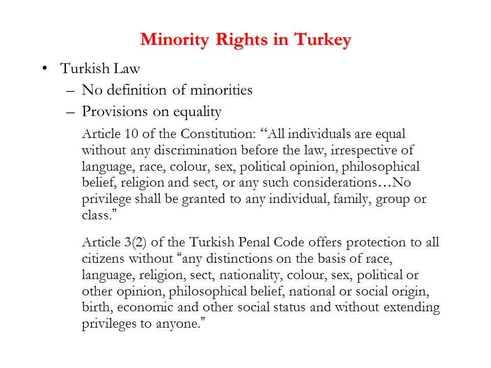 Minority Rights in Turkey Turkish Law –No definition of minorities –Provisions on equality Article 10 of the Constitution: All individuals are equal without any discrimination before the law, irrespective of language, race, colour, sex, political opinion, philosophical belief, religion and sect, or any such considerations … No privilege shall be granted to any individual, family, group or class.
