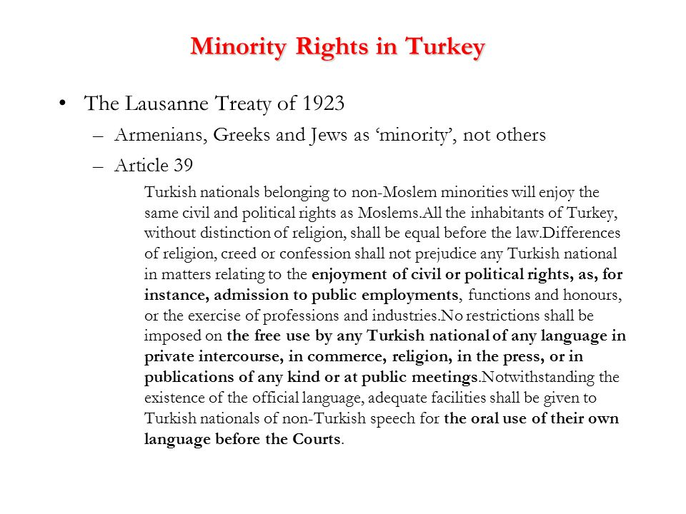 Minority Rights in Turkey The Lausanne Treaty of 1923 –Armenians, Greeks and Jews as 'minority', not others –Article 39 Turkish nationals belonging to