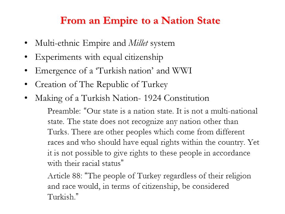 From an Empire to a Nation State Multi-ethnic Empire and Millet system Experiments with equal citizenship Emergence of a 'Turkish nation' and WWI Creation of The Republic of Turkey Making of a Turkish Nation- 1924 Constitution Preamble: Our state is a nation state.