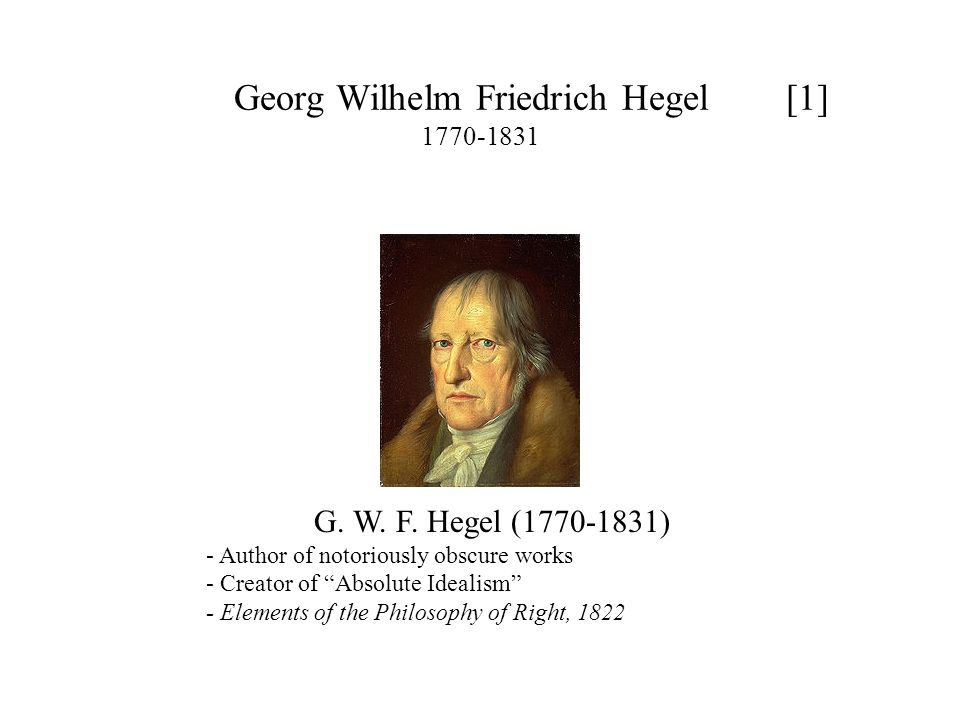 Georg Wilhelm Friedrich Hegel [2] 1770-1831 Hegel's Absolute Idealism - holds that reality is essentially rational [It's not at all clear what that could mean: (a) that reality is capable of being understood (b) that reality is somehow itself a bunch of ideas instead of what it appears to be - a bunch of more or less solid objects in space, as well as animals etc.