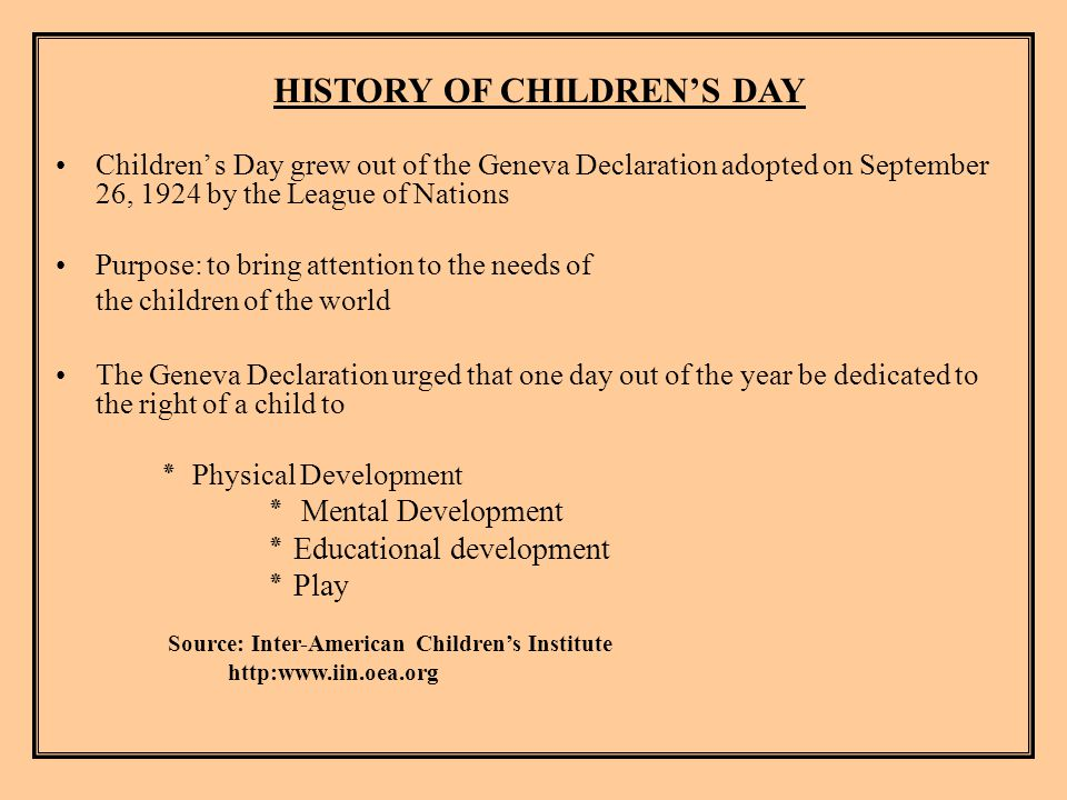 HISTORY OF CHILDREN'S DAY Children' s Day grew out of the Geneva Declaration adopted on September 26, 1924 by the League of Nations Purpose: to bring attention to the needs of the children of the world The Geneva Declaration urged that one day out of the year be dedicated to the right of a child to ٭ Physical Development ٭ Mental Development ٭ Educational development ٭ Play Source: Inter-American Children's Institute http:www.iin.oea.org
