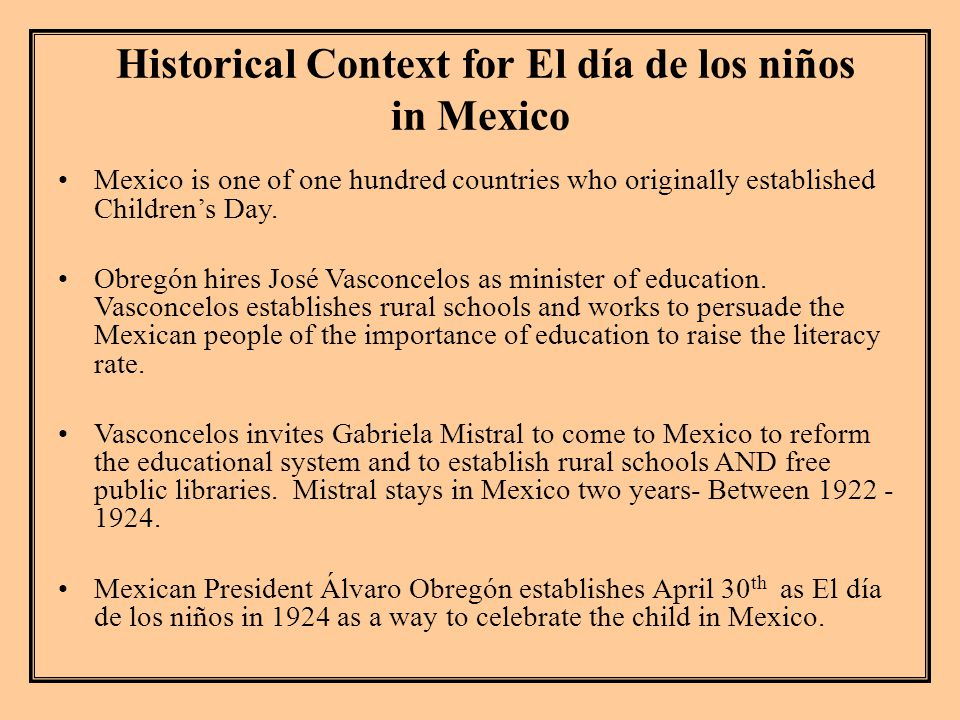 Historical Context for El día de los niños in Mexico Mexico is one of one hundred countries who originally established Children's Day.