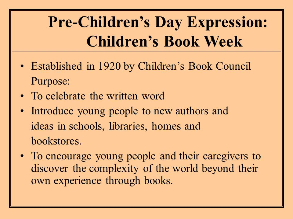 Pre-Children's Day Expression: Children's Book Week Established in 1920 by Children's Book Council Purpose: To celebrate the written word Introduce young people to new authors and ideas in schools, libraries, homes and bookstores.