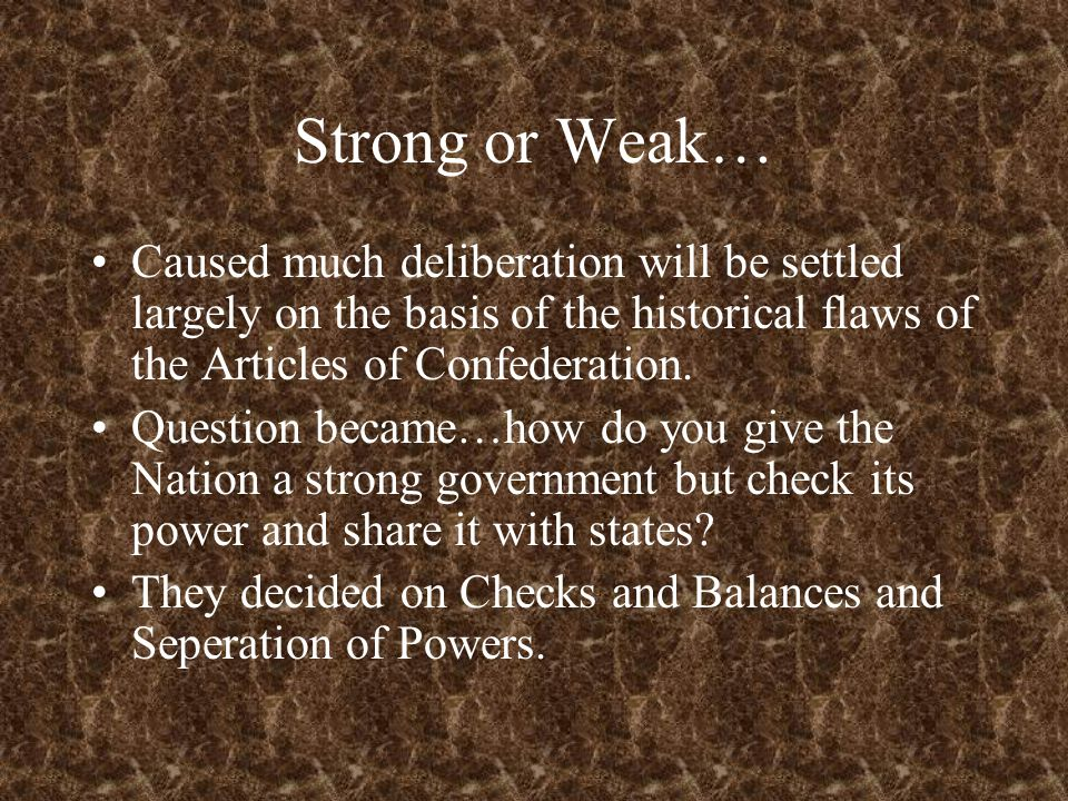 Strong or Weak… Caused much deliberation will be settled largely on the basis of the historical flaws of the Articles of Confederation. Question becam