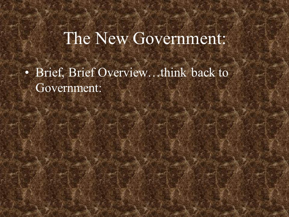 The New Government: Brief, Brief Overview…think back to Government: