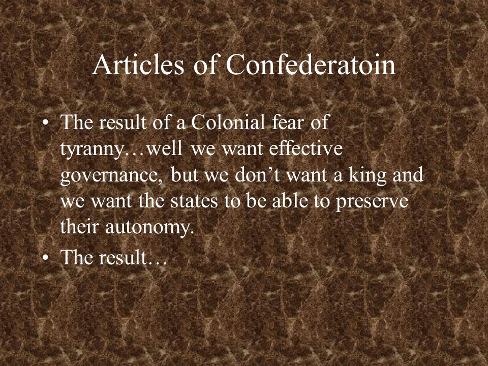 Articles of Confederatoin The result of a Colonial fear of tyranny…well we want effective governance, but we don't want a king and we want the states to be able to preserve their autonomy.