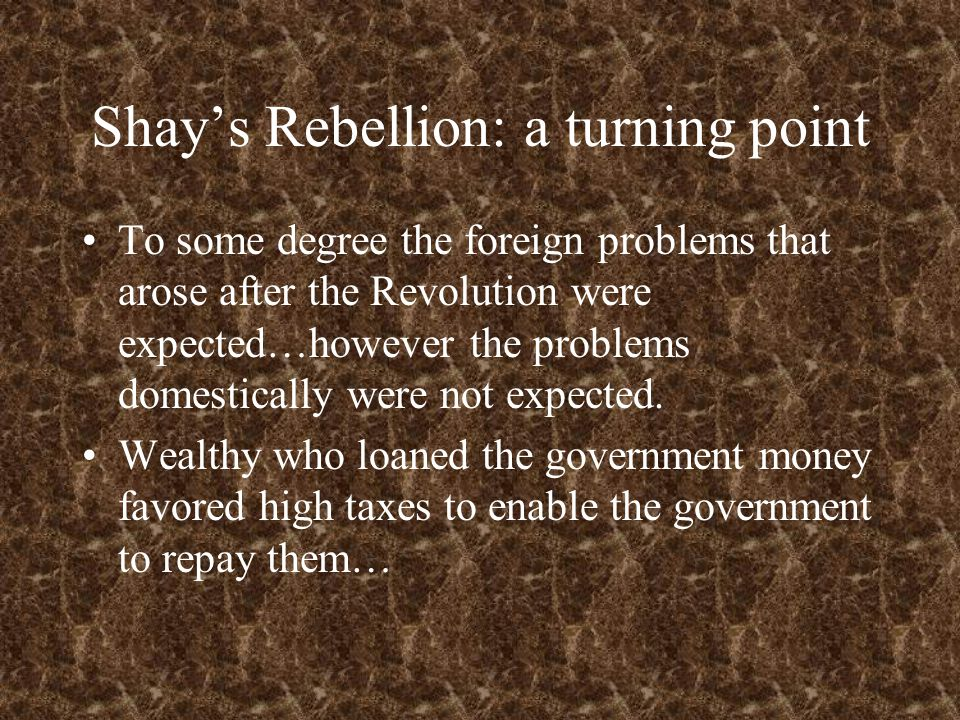 Shay's Rebellion: a turning point To some degree the foreign problems that arose after the Revolution were expected…however the problems domestically were not expected.