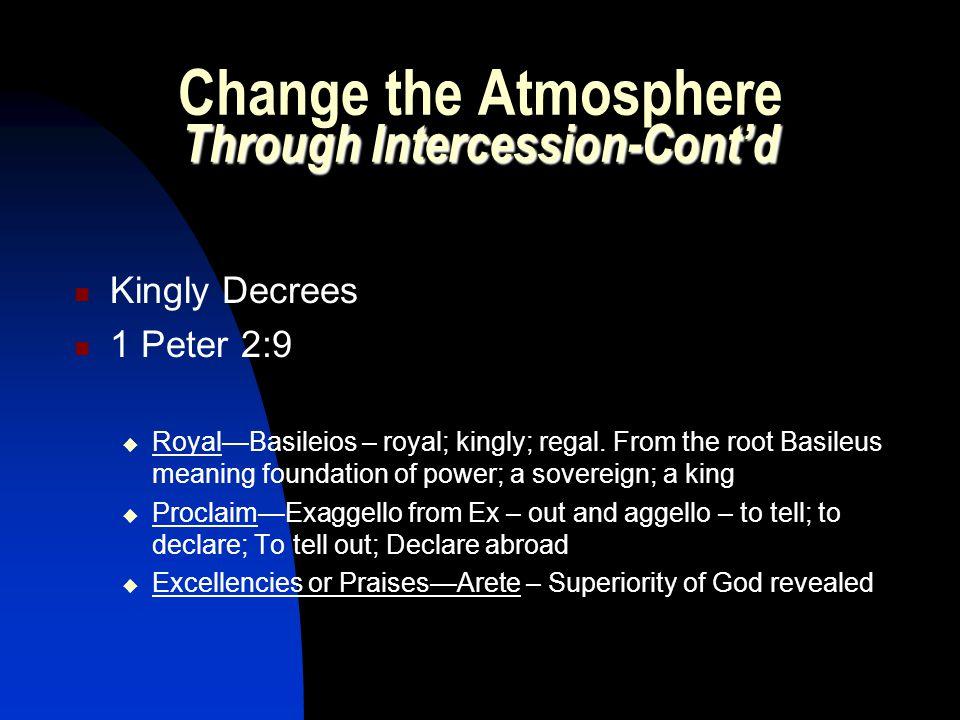 Through Intercession-Cont'd Change the Atmosphere Through Intercession-Cont'd Kingly Decrees 1 Peter 2:9  Royal—Basileios – royal; kingly; regal. Fro