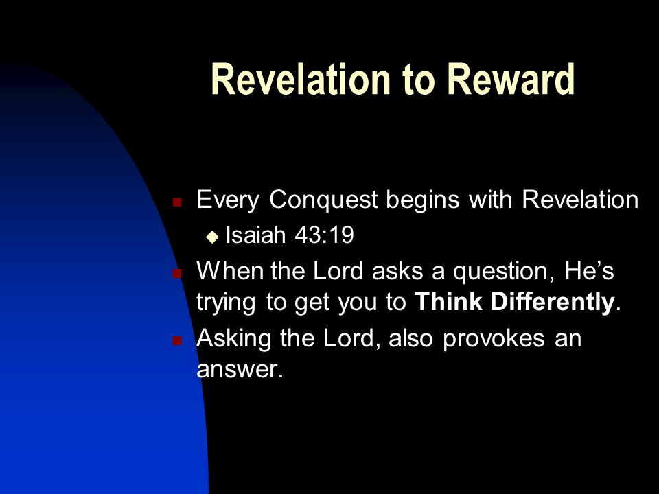 Revelation to Reward Every Conquest begins with Revelation  Isaiah 43:19 When the Lord asks a question, He's trying to get you to Think Differently.