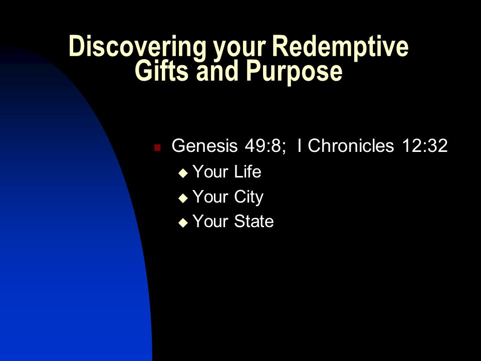 Discovering your Redemptive Gifts and Purpose Genesis 49:8; I Chronicles 12:32  Your Life  Your City  Your State