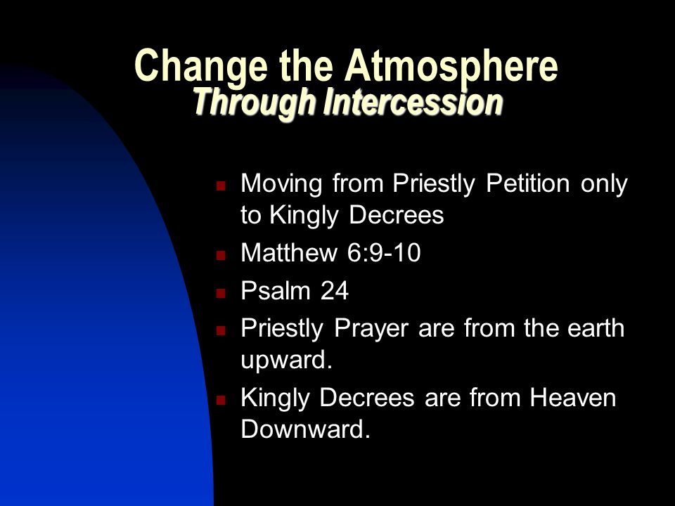 Through Intercession Change the Atmosphere Through Intercession Moving from Priestly Petition only to Kingly Decrees Matthew 6:9-10 Psalm 24 Priestly