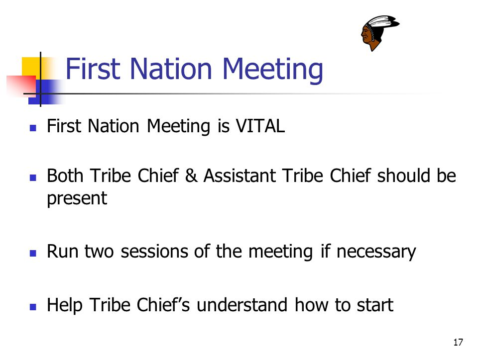 17 First Nation Meeting First Nation Meeting is VITAL Both Tribe Chief & Assistant Tribe Chief should be present Run two sessions of the meeting if necessary Help Tribe Chief's understand how to start