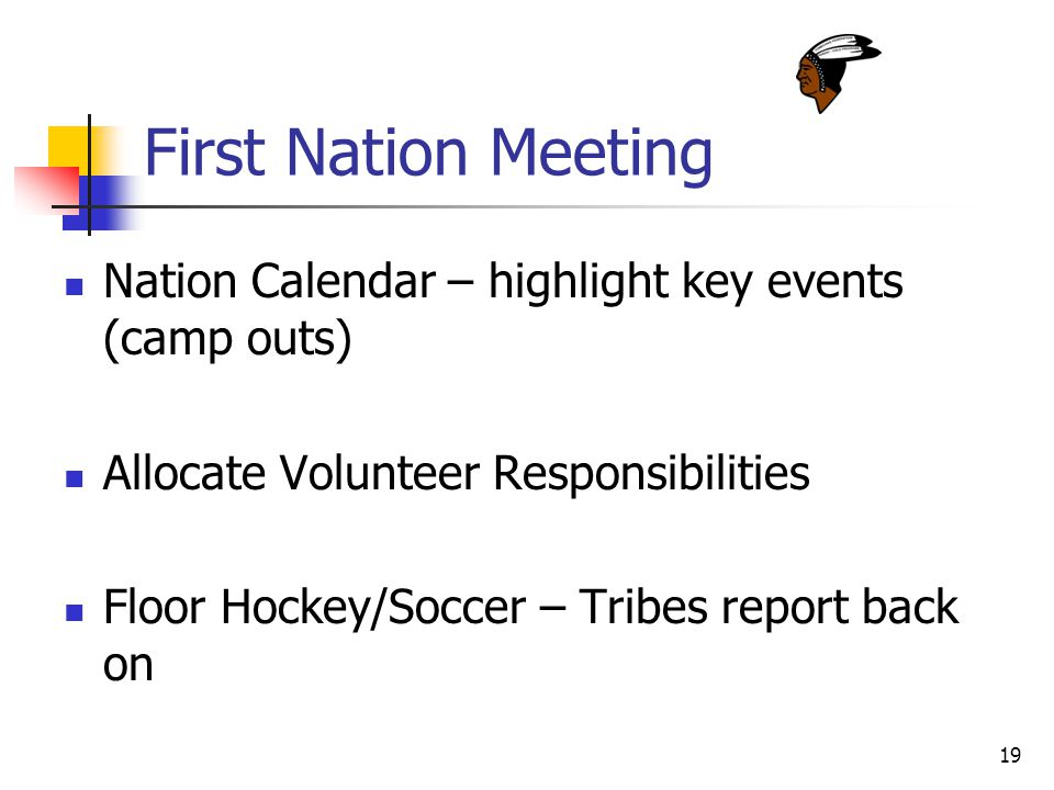 19 First Nation Meeting Nation Calendar – highlight key events (camp outs) Allocate Volunteer Responsibilities Floor Hockey/Soccer – Tribes report back on