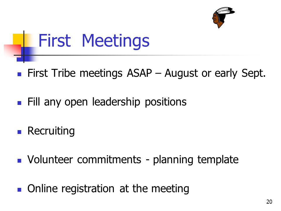 20 First Meetings First Tribe meetings ASAP – August or early Sept. Fill any open leadership positions Recruiting Volunteer commitments - planning tem