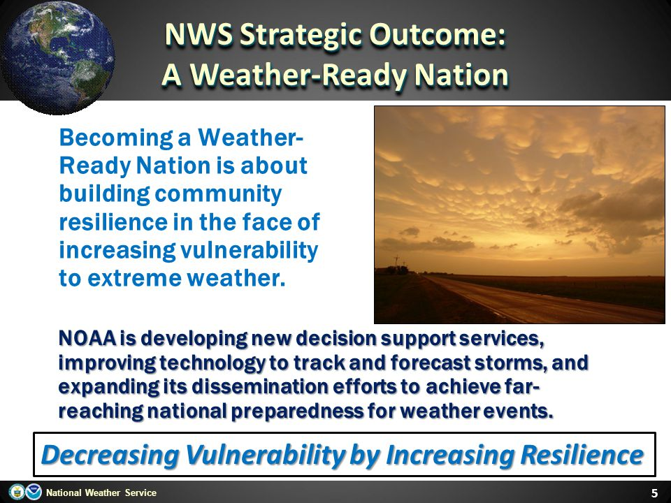 National Weather Service Becoming a Weather- Ready Nation is about building community resilience in the face of increasing vulnerability to extreme we