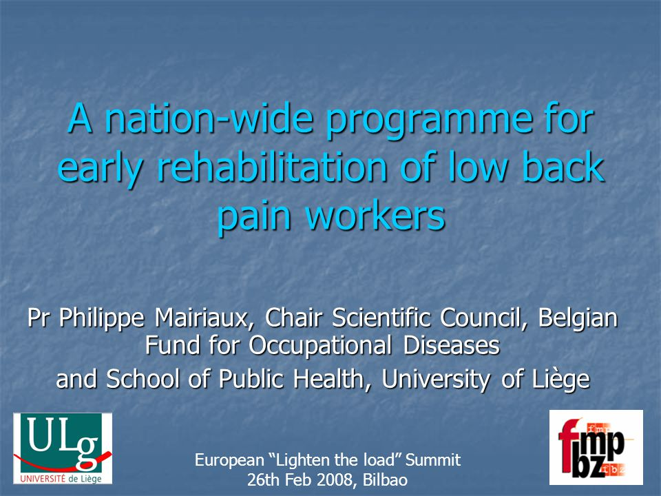 A nation-wide programme for early rehabilitation of low back pain workers Pr Philippe Mairiaux, Chair Scientific Council, Belgian Fund for Occupational Diseases and School of Public Health, University of Liège European Lighten the load Summit 26th Feb 2008, Bilbao