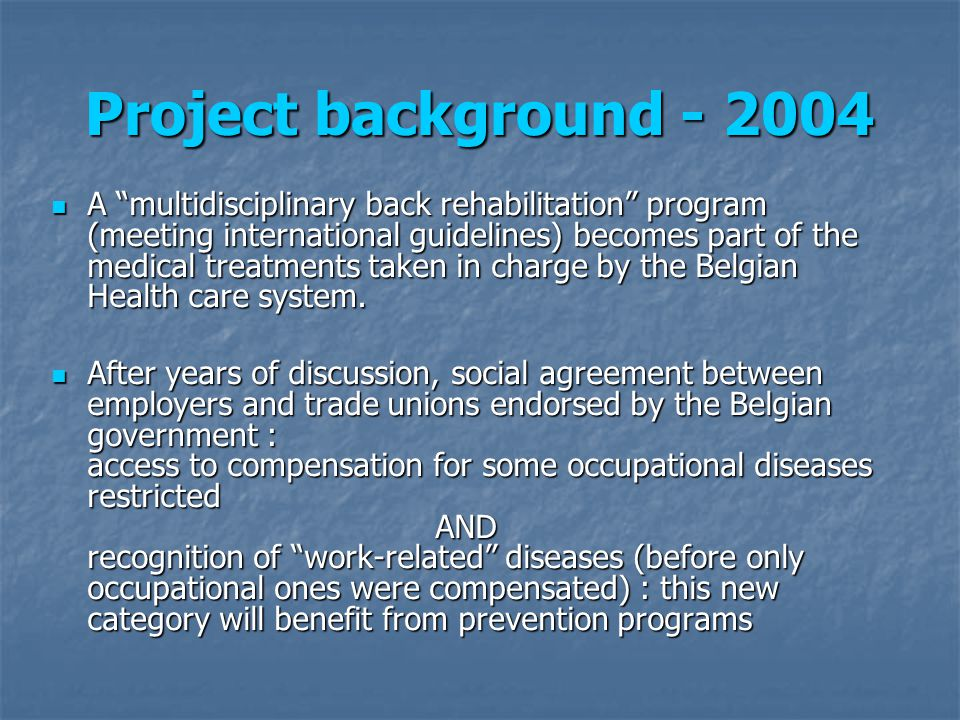 Project background 2004 : Back pain becomes the 1 st recognised work-related disease 2004 : Back pain becomes the 1 st recognised work-related disease a Royal decree allows the Fund for Occupational Diseases (FOD) to launch a pilot project for back pain prevention a Royal decree allows the Fund for Occupational Diseases (FOD) to launch a pilot project for back pain prevention among nursing staff exposed to back pain risk factors in general or geriatric hospitals among nursing staff exposed to back pain risk factors in general or geriatric hospitals