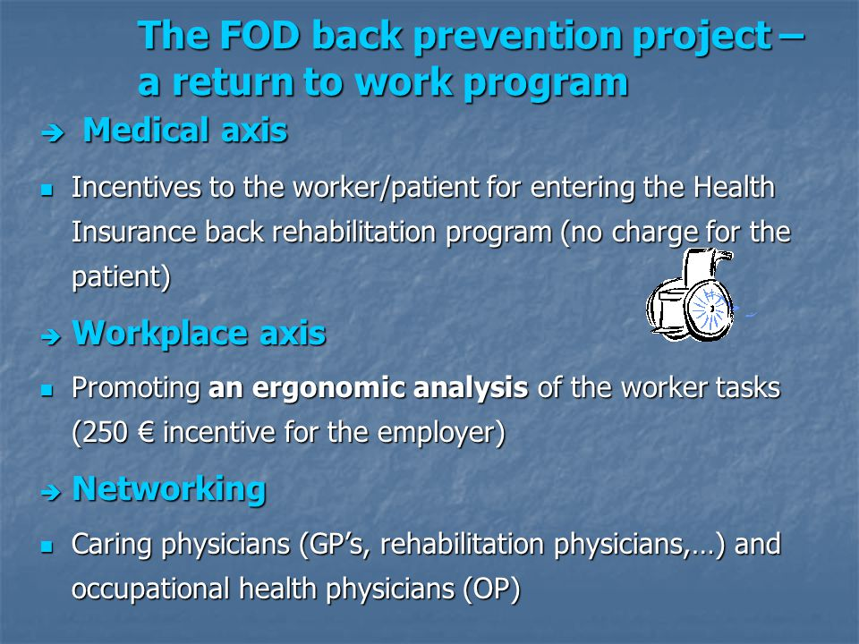 The FOD back prevention project – a return to work program è Medical axis Incentives to the worker/patient for entering the Health Insurance back rehabilitation program (no charge for the patient) Incentives to the worker/patient for entering the Health Insurance back rehabilitation program (no charge for the patient) è Workplace axis Promoting an ergonomic analysis of the worker tasks (250 € incentive for the employer) Promoting an ergonomic analysis of the worker tasks (250 € incentive for the employer)  Networking Caring physicians (GP's, rehabilitation physicians,…) and occupational health physicians (OP) Caring physicians (GP's, rehabilitation physicians,…) and occupational health physicians (OP)