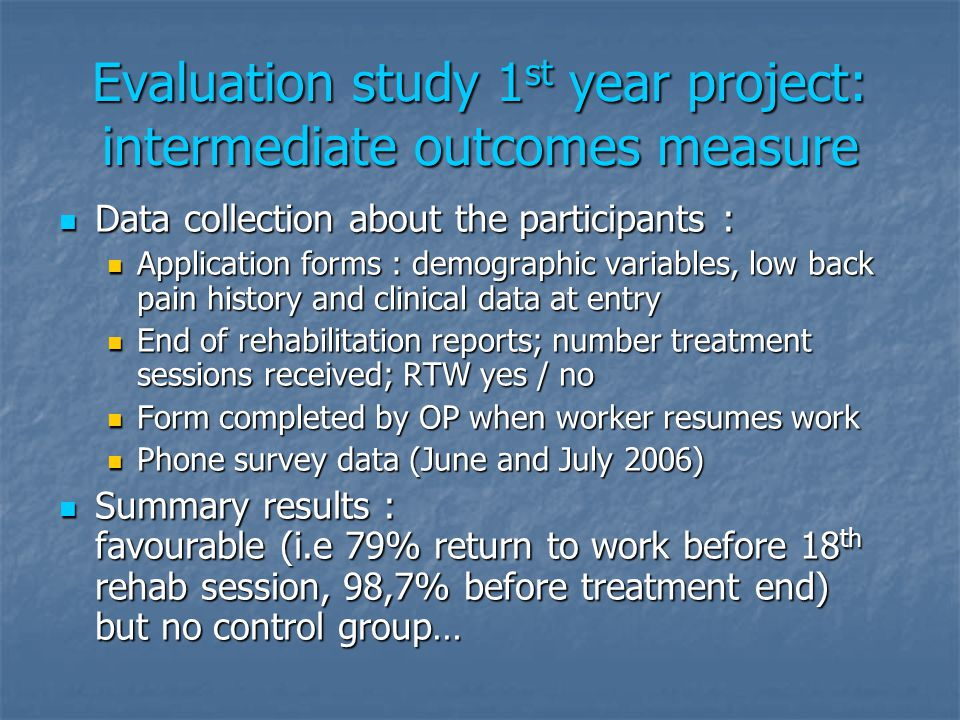 Evaluation study 1 st year project: intermediate outcomes measure Data collection about the participants : Data collection about the participants : Application forms : demographic variables, low back pain history and clinical data at entry Application forms : demographic variables, low back pain history and clinical data at entry End of rehabilitation reports; number treatment sessions received; RTW yes / no End of rehabilitation reports; number treatment sessions received; RTW yes / no Form completed by OP when worker resumes work Form completed by OP when worker resumes work Phone survey data (June and July 2006) Phone survey data (June and July 2006) Summary results : favourable (i.e 79% return to work before 18 th rehab session, 98,7% before treatment end) but no control group… Summary results : favourable (i.e 79% return to work before 18 th rehab session, 98,7% before treatment end) but no control group…