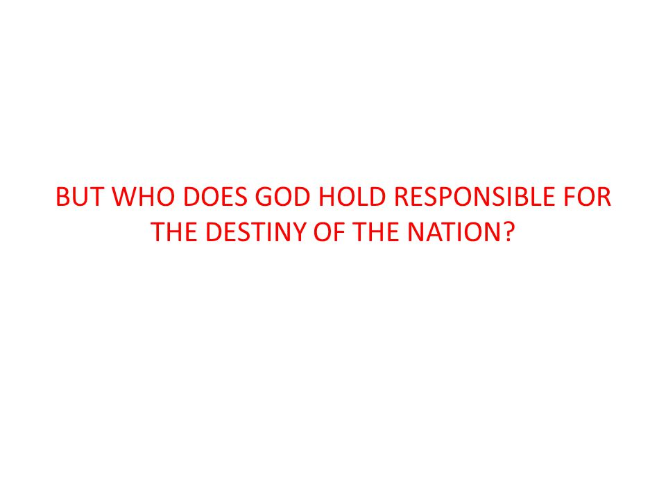 BUT WHO DOES GOD HOLD RESPONSIBLE FOR THE DESTINY OF THE NATION?