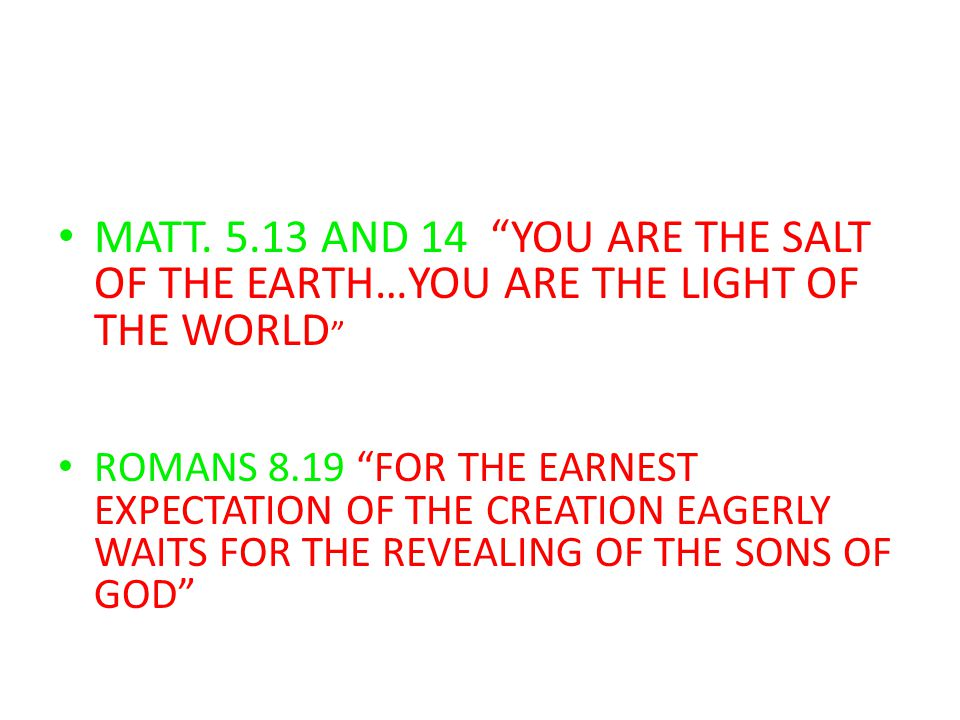 "MATT. 5.13 AND 14 ""YOU ARE THE SALT OF THE EARTH…YOU ARE THE LIGHT OF THE WORLD "" ROMANS 8.19 ""FOR THE EARNEST EXPECTATION OF THE CREATION EAGERLY WAI"