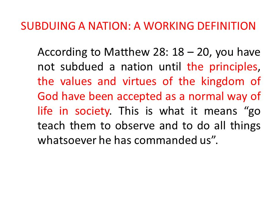 SUBDUING A NATION: A WORKING DEFINITION According to Matthew 28: 18 – 20, you have not subdued a nation until the principles, the values and virtues of the kingdom of God have been accepted as a normal way of life in society.