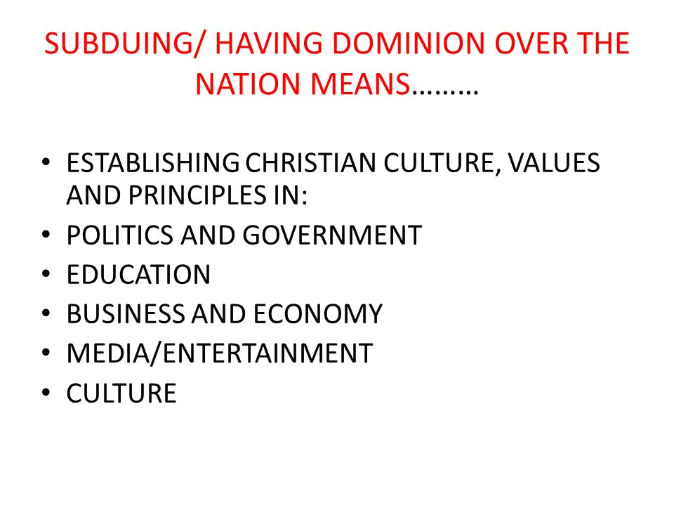 SUBDUING/ HAVING DOMINION OVER THE NATION MEANS……… ESTABLISHING CHRISTIAN CULTURE, VALUES AND PRINCIPLES IN: POLITICS AND GOVERNMENT EDUCATION BUSINESS AND ECONOMY MEDIA/ENTERTAINMENT CULTURE