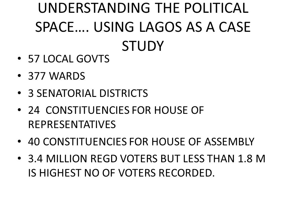UNDERSTANDING THE POLITICAL SPACE…. USING LAGOS AS A CASE STUDY 57 LOCAL GOVTS 377 WARDS 3 SENATORIAL DISTRICTS 24 CONSTITUENCIES FOR HOUSE OF REPRESE