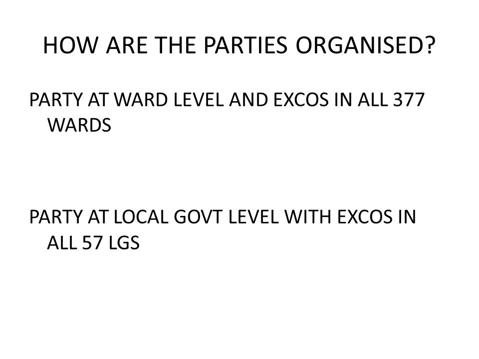 HOW ARE THE PARTIES ORGANISED? PARTY AT WARD LEVEL AND EXCOS IN ALL 377 WARDS PARTY AT LOCAL GOVT LEVEL WITH EXCOS IN ALL 57 LGS