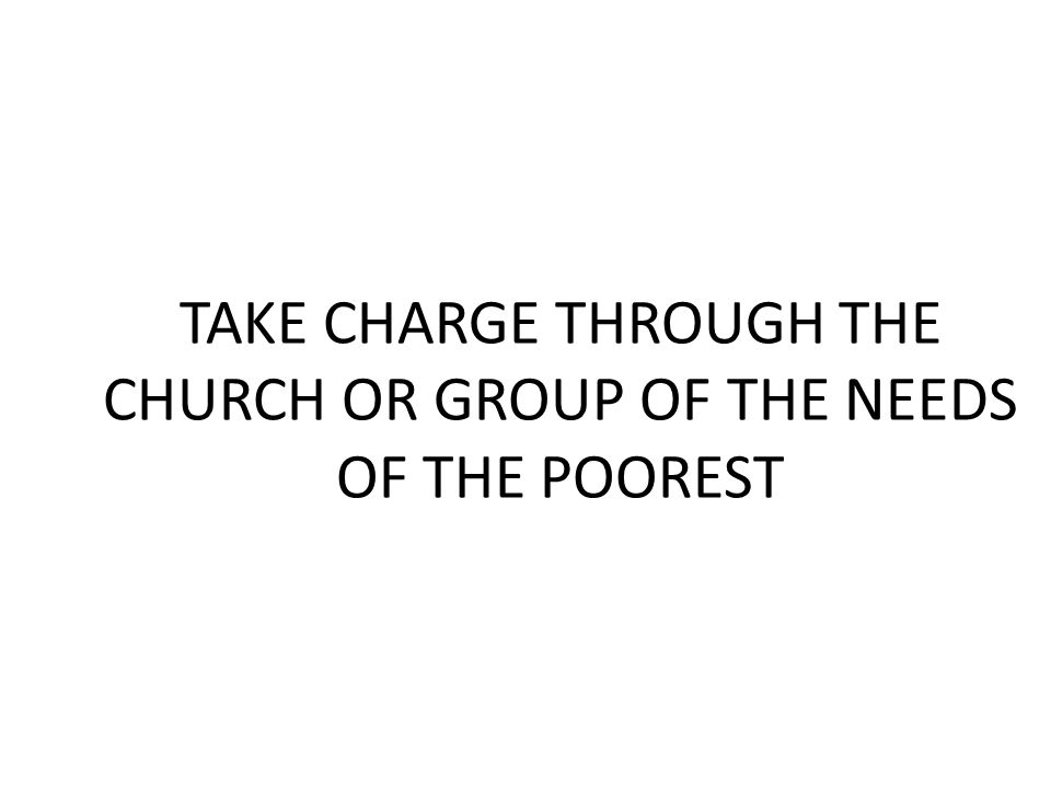 TAKE CHARGE THROUGH THE CHURCH OR GROUP OF THE NEEDS OF THE POOREST