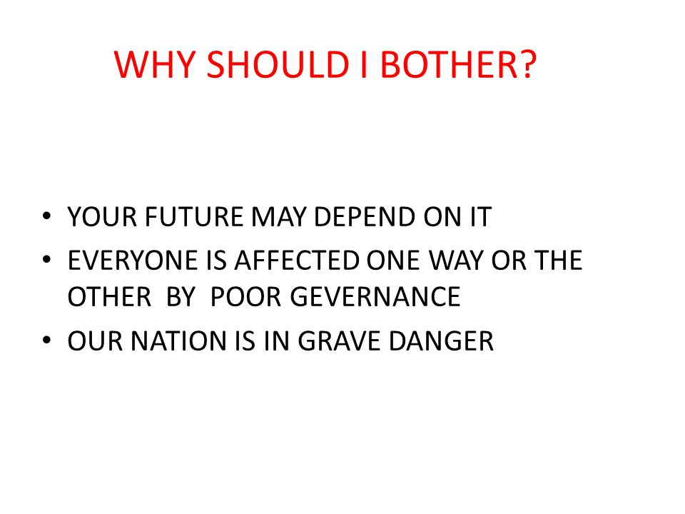 WHY SHOULD I BOTHER? YOUR FUTURE MAY DEPEND ON IT EVERYONE IS AFFECTED ONE WAY OR THE OTHER BY POOR GEVERNANCE OUR NATION IS IN GRAVE DANGER