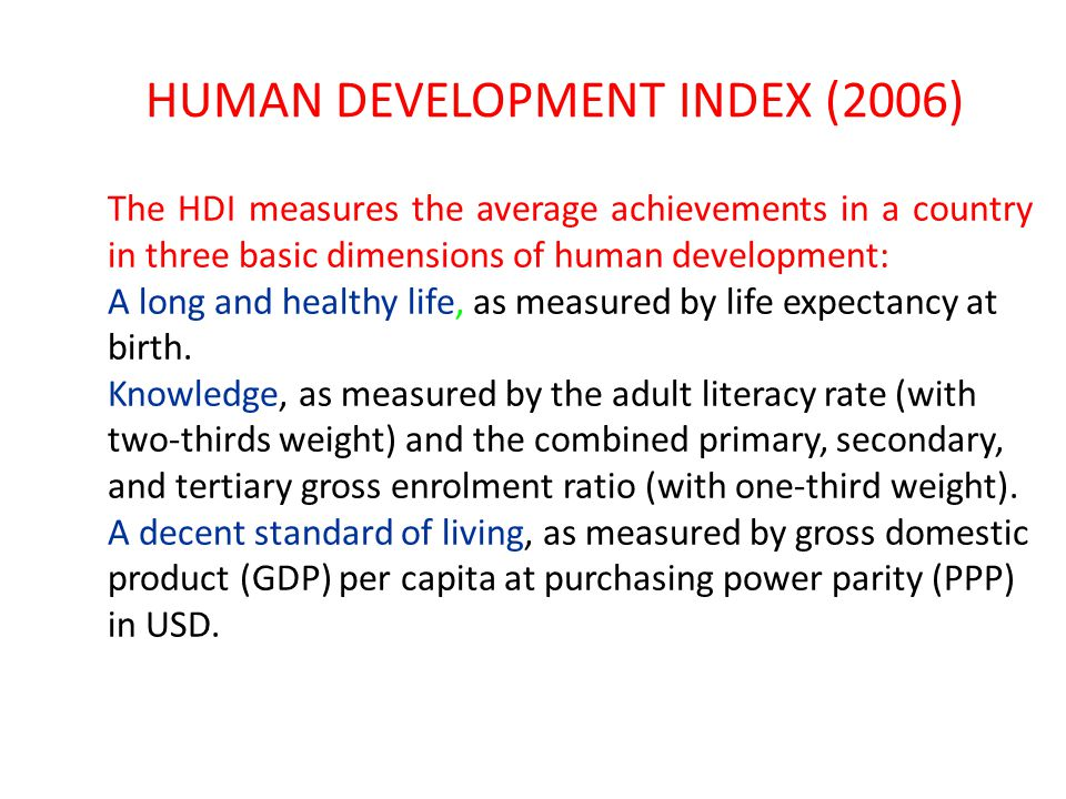 HUMAN DEVELOPMENT INDEX (2006) The HDI measures the average achievements in a country in three basic dimensions of human development: A long and healt