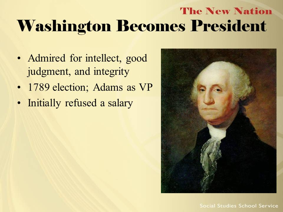 Washington Becomes President Admired for intellect, good judgment, and integrity 1789 election; Adams as VP Initially refused a salary