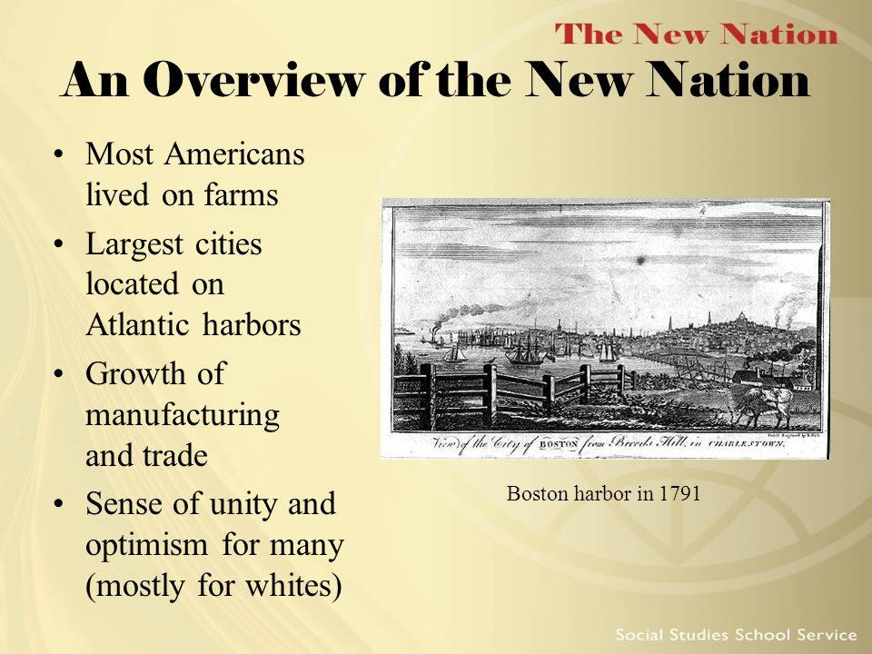 An Overview of the New Nation Most Americans lived on farms Largest cities located on Atlantic harbors Growth of manufacturing and trade Sense of unity and optimism for many (mostly for whites) Boston harbor in 1791