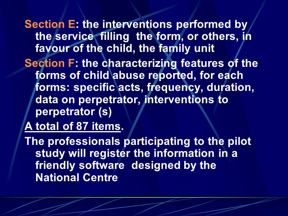 Section E : the interventions performed by the service filling the form, or others, in favour of the child, the family unit Section F: the characterizing features of the forms of child abuse reported, for each forms: specific acts, frequency, duration, data on perpetrator, interventions to perpetrator (s) A total of 87 items.