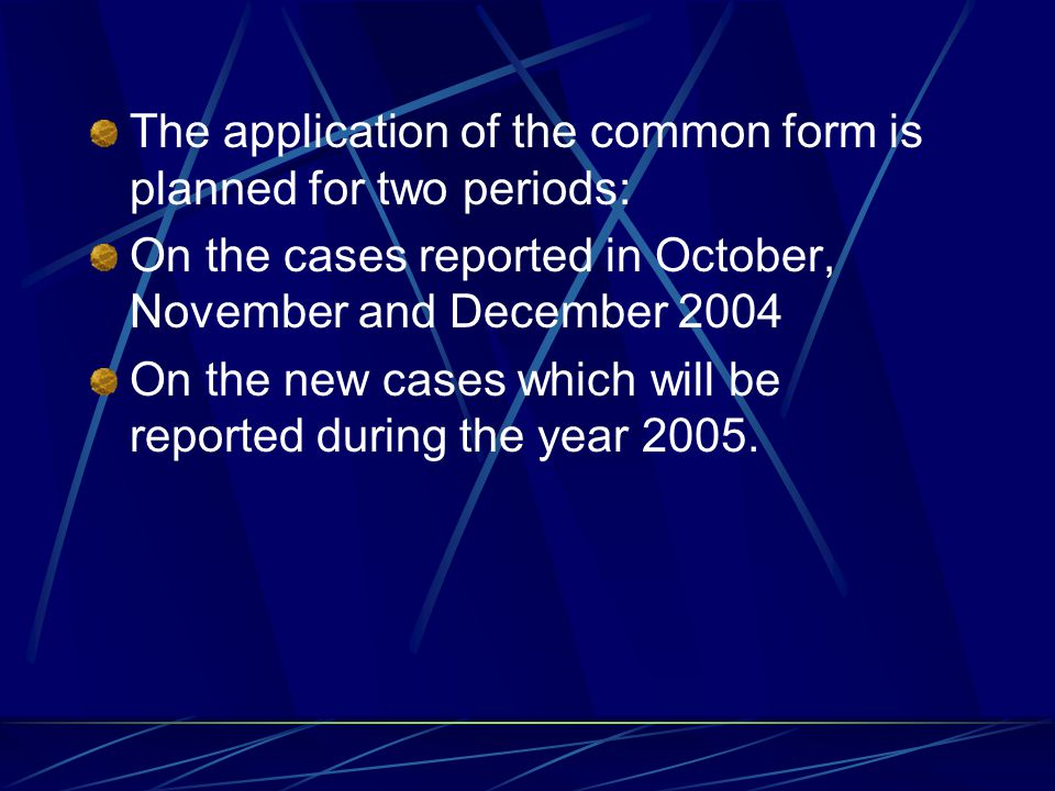 The application of the common form is planned for two periods: On the cases reported in October, November and December 2004 On the new cases which will be reported during the year 2005.