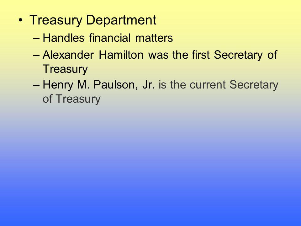 Treasury Department –Handles financial matters –Alexander Hamilton was the first Secretary of Treasury –Henry M.