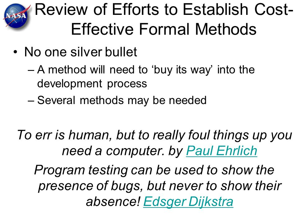 Review of Efforts to Establish Cost- Effective Formal Methods No one silver bullet –A method will need to 'buy its way' into the development process –