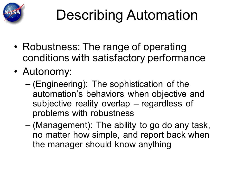 Describing Automation Robustness: The range of operating conditions with satisfactory performance Autonomy: –(Engineering): The sophistication of the
