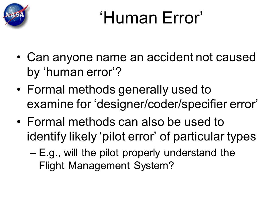 'Human Error' Can anyone name an accident not caused by 'human error'? Formal methods generally used to examine for 'designer/coder/specifier error' F