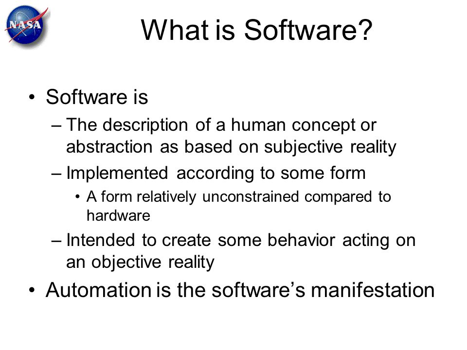 What is Software? Software is –The description of a human concept or abstraction as based on subjective reality –Implemented according to some form A