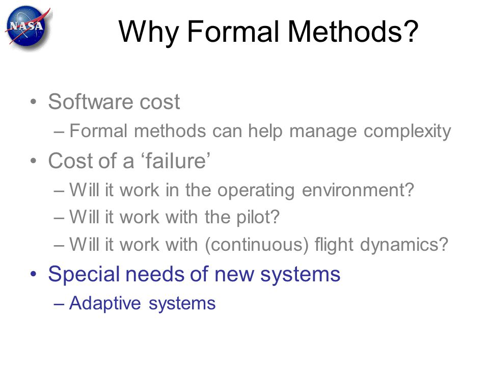 Why Formal Methods? Software cost –Formal methods can help manage complexity Cost of a 'failure' –Will it work in the operating environment? –Will it
