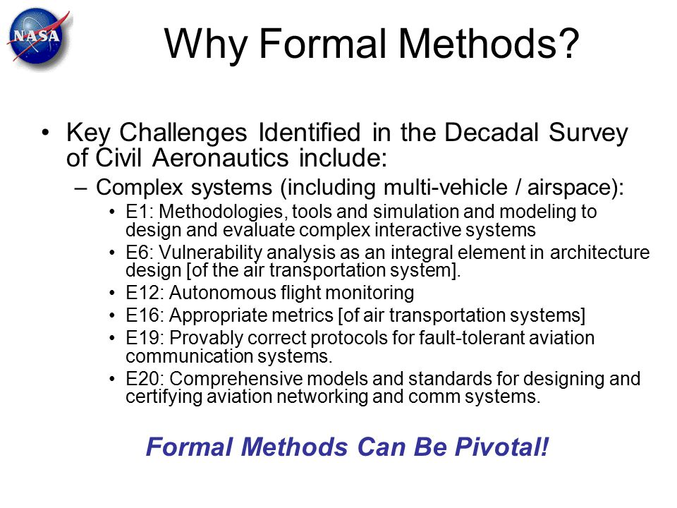 Why Formal Methods? Key Challenges Identified in the Decadal Survey of Civil Aeronautics include: –Complex systems (including multi-vehicle / airspace