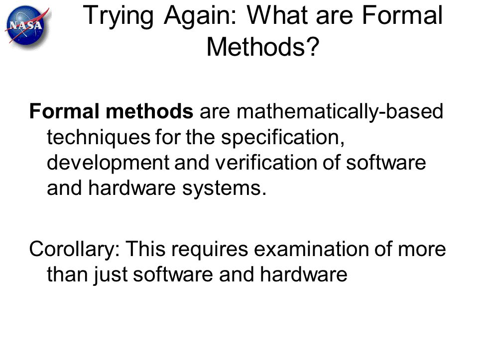 Trying Again: What are Formal Methods? Formal methods are mathematically-based techniques for the specification, development and verification of softw